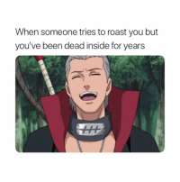 Definitely, Naruto, and Roast: When someone tries to roast you but  you've been dead inside for years definitely me