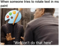 "Paint, Text, and Ms Paint: When someone tries to rotate text in ms  paint  ""Weldon't do that here"""
