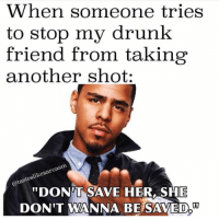 "Drunk, Snapchat, and Another: When someone tries  to stop my drunk  friend from taking  another shot:  DONT SAVE HER, SHE  DON'T WANNA BE SAVED,"" Snapchat: bitchycodes"