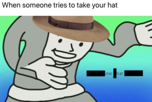 Hat, Buckaroo, and Someone: When someone tries to take your hat  me hat Hands off, buckaroo