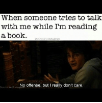 Books, Instagram, and Memes: When someone tries to talk  with me while I'm reading  a book.  District 14 Instagram  No offense, but I really don't care.  District I ~Dobby