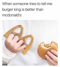 Ass, Burger King, and McDonalds: When someone tries to tell me  burger king is better than  mcdonald's I'll McKnock your ass out
