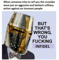 barbaric: When someone tries to tell you the crusades  were just an aggresive and barbaric military  action against an innocent people  BUT  THAT'S  WRONG,  YOU  FUCKING  INFIDEL