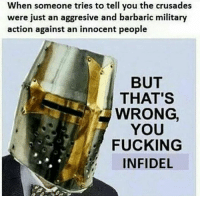 When someone tries to tell you the crusades  were just an aggresive and barbaric military  action against an innocent people  BUT  THAT'S  WRONG  YOU  FUCKING  INFIDEL