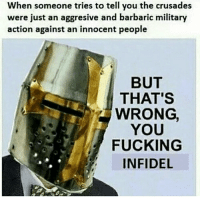 When someone tries to tell you the crusades  were just an aggresive and barbaric military  action against an innocent people  BUT  THAT'S  WRONG  YOU  FUCKING  INFIDEL INFIDEL!!! 👍
