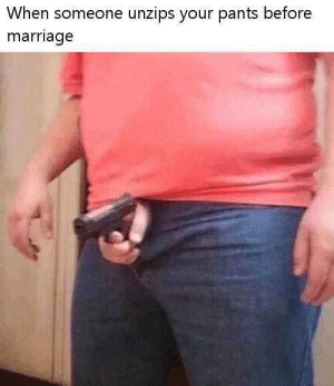 Marriage, Heart, and Glock: When someone unzips your pants before  marriage My heart you must unlock before my cock drops the glock