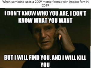 When someone uses a 2009 meme format with impact font in  2019  I DON'T KNOW WHO YOU ARE, I DON'T  KNOW WHAT YOU WANT  BUTI WILL FIND YOU, AND I WILL KILL  YOU One does not simply make a 2009 meme