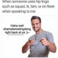 Fam, Lit, and Memes: When someone uses hip lingo  such as squad, lit, fam, or on fleek  when speaking to me  Haha well  shamalamadingdong  right back at ya