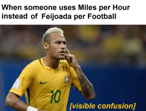 What do you mean?: When someone uses Miles per Hour  instead of Feijoada per Football  ERS  BRA  10  [visible confusion] What do you mean?