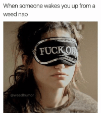 Weed, Fuck, and Marijuana: When someone wakes you up from a  weed nap  FUCKO  @weedhumor Unless you're waking me up to smoke... otherwise, fuck outta here!