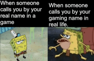 it's hella weird: When someone  When someone  calls you by your  calls you by your  real name in a  gaming name in  real life.  game it's hella weird