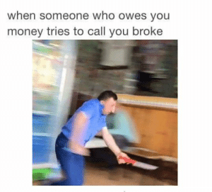 https://t.co/3K8qVCo7i1: when someone who owes you  money tries to call you broke https://t.co/3K8qVCo7i1