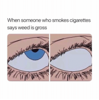 Memes, Weed, and 🤖: When someone who smokes cigarettes  says weed is gross Seriously 👀