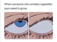 Funny, Smh, and Weed: When someone who smokes cigarettes  says weed is gross Tag this person smh