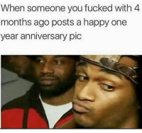 Memes, Happy, and 🤖: When someone you fucked with 4  months ago posts a happy one  year anniversary pic MmmmKay.. all of a sudden 😗😗😗😗 Follow @puro_jajaja