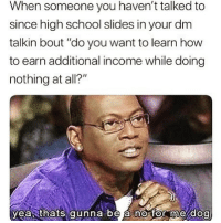 """Memes, School, and Wshh: When someone you haven't talked to  since high school slides in your dm  talkin bout """"do you want to learn how  to earn additional income while doing  nothing at all?""""  yeasthats gunna be a no for me dog This ever happen to y'all? 😒💯 WSHH"""