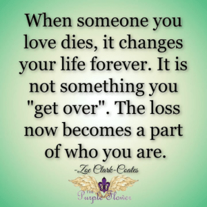 """Life, Love, and Memes: When someone you  love dies, it changes  your life forever. It is  not something you  get over"""". The loss  now becomes a part  of who you are.  oe Clark-Coates  HE  owe <3"""