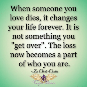 "<3: When someone you  love dies, it changes  your life forever. It is  not something you  ""get over"". The loss  now becomes a part  of who you are  oe Clark-Caates  Purple 'Slower <3"