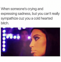 Bitch, Crying, and Memes: When someone's crying and  expressing sadness, but you can't really  sympathize cuz you a cold hearted  bitch. 😂😂😂 damn savage