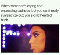 Bitch, Crying, and Memes: When someone's crying and  expressing sadness, but you can't really  sympathize cuz you a cold hearted  bitch. Yeaa about dat udda Shit u talmBout 😂