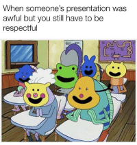 Seems about right: When someone's presentation was  awful but you still have to be  respectful Seems about right