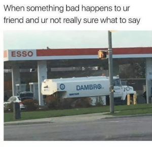 Bad, Dank, and Memes: When something bad happens to ur  friend and ur not really sure what to say  ESSO  1  DAMBRO0 me irl by Im_Futur_AMA FOLLOW HERE 4 MORE MEMES.