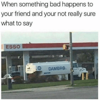 """Bad, Friends, and Funny: When something bad happens to  your friend and your not really sure  what to say  ESSO  -.0 DAMBRO. My other frequently used line is """"that sucks"""" lol"""