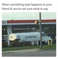 Bad, Friend, and What: When something bad happens to your  friend & you're not sure what to say  30  0 DAMBRO Accurate 😂💯 https://t.co/enzsKj9mVv