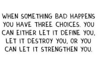 Bad, Define, and Http: WHEN SOMETHING BAD HAPPENS  YOU HAVE THREE CHOICES. YOU  CAN EITHER LET IT DEFINE YOU,  LET IT DESTROY YOU, OR YOU  CAN LET IT STRENGTHEN YOU http://iglovequotes.net/