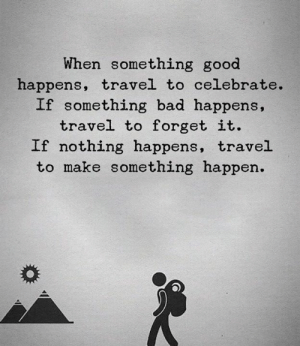 Bad, Good, and Travel: When something good  happens, travel to celebrate  If something bad happens,  travel to forget it.  If nothing happens, travel  to make something happen.