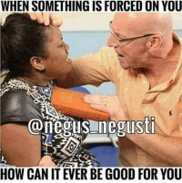 Good For You: WHEN SOMETHING IS FORCED ON YOU  @negus sti  HOW CAN IT EVER BE GOOD FOR YOU