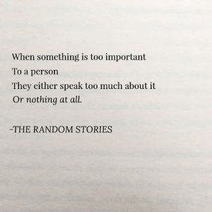 Too Much, All The, and Random: When something is too important  To a person  They either speak too much about it  Or nothing at all.  -THE RANDOM STORIES