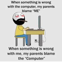 "Be Like, Meme, and Memes: When something is wrong  with the computer, my parents  blame ""ME""  When something is wrong  with me, my parents blame  the ""Computer"" Twitter: BLB247 Snapchat : BELIKEBRO.COM belikebro sarcasm meme Follow @be.like.bro"