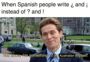 ¿Cómo Estás?: When Spanish people write ¿ and i  instead of? and!  You know im something of aml Australian myself ¿Cómo Estás?