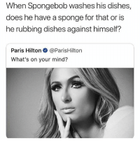 Paris Hilton, SpongeBob, and Good: When Spongebob washes his dishes,  does he have a sponge for that or is  he rubbing dishes against himself?  Paris Hilton● @ParisHilton  What's on your mind? Good question 🤔