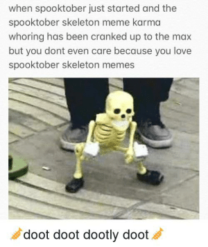 Love, Meme, and Memes: when spooktober just started and the  spooktober skeleton meme karma  whoring has been cranked up to the max  but you dont even care because you love  spooktober skeleton memes  doot doot dootly doot True