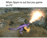 Game, Spyro, and You: When Spyro is out but you game  on PC Close enough https://t.co/6insHmGfnc