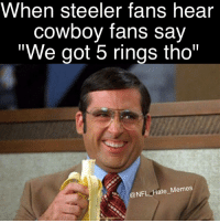 "Isnt this the truth? 😂😭 Follow @nfl_hate_memes: When Steeler fans hear  cowboy fans say  ""We got 5 rings tho""  NFL Hate Memes Isnt this the truth? 😂😭 Follow @nfl_hate_memes"