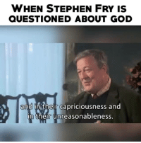 Stephen: WHEN STEPHEN FRY IS  QUESTIONED ABOUT GOD  and  in their capriciousness and  in their unreasonableness.