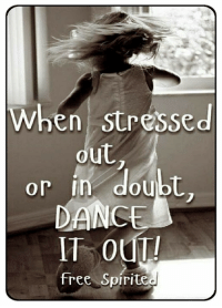 stressed out: When stressed  out  or in doubt  DANC  IT OUT  free Spirite