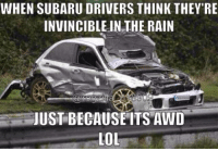 Car memes: WHEN SUBARU DRIVERS THINK THEY'RE  INVINCIBLE IN THE RAIN  JUSTBECAUSE ITS AWD  LOL Car memes