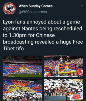 Soon..., Chinese, and Free: When Sunday Comes  @WSCsupporters  hen-Sunday-Come  Lyon fans annoyed about a game  against Nantes being rescheduled  to 1.30pm for Chinese  broadcasting revealed a huge Free  Tibet tifo  OLYMPIQUE IL Soon Tibet is gonna be free.