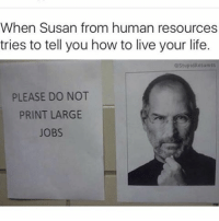 Memes, 🤖, and Weekend: When Susan from human resources  tries to tell you how to live your life.  estupidResumes  PLEASE DO NOT  PRINT LARGE  JOBS Ffs Susan 😂😂😂♻️ @stupidresumes make sure to give them a follow 🔥👣👣👣👣 teamnoharmdone noharmdone funny stevejobs job work friday weekend lol