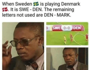 Denmark: When Sweden is playing Denmark  It is SWE- DEN. The remaining  letters not used are DEN MARK.  9 SWE O-ODEN