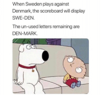 Memes, Denmark, and Sweden: When Sweden plays against  Denmark, the scoreboard will display  SWE-DEN  The un-used letters remaining are  DEN-MARK. That's Mind Blowing 😂