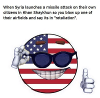 "<p>The retaliation was YUGE via /r/dank_meme <a href=""http://ift.tt/2obuZMW"">http://ift.tt/2obuZMW</a></p>: When Syria launches a missile attack on their own  citizens in Khan Shaykhun so you blow up one of  their airfields and say its in ""retaliation'"". <p>The retaliation was YUGE via /r/dank_meme <a href=""http://ift.tt/2obuZMW"">http://ift.tt/2obuZMW</a></p>"
