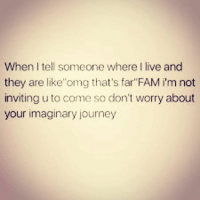 """Journey, Lol, and Memes: When tell someone where I live and  they are like 'omg that's far""""FAM im not  inviting u to come so don't worry about  your imaginary journey 😑😂😂✌🏼 lol wooord fuckouttahere menbelike guysbelike femalesbelike womenbelike peoplebelike"""