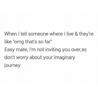 """Lmfao: When tell someone where live & they're  like """"omg that's so far""""  Easy mate, I'm not inviting you over,so  don't worry about your imaginary  journey Lmfao"""