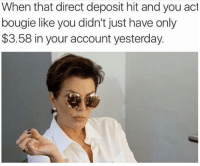 Kardashian, Acting, and Accounting: When that direct deposit hit and you act  bougie like you didn't just have only  $3.58 in your account yesterday. When you think you're rich now.