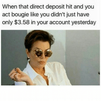 Ctfu, Foh, and Memes: When that direct deposit hit and you  act bougie like you didn't just have  only $3.58 in your account yesterday 😭😭😭😭😪😪😪💀💀 🔥Go Follow the King of Quotes 🔥👣👣 @ogboombostic @ogboombostic Follow Our biggest supporter @farrahgray_ Follow our Team Page @quotekillahs👈 👣Follow the QK Squad @terryderon @tales4dahood @ogboombostic @just2vicious @boutmyblessings ogboombostic quotekillahs kingofquotes toofunny funnymemes pettyshit pettyaf petty dead funnyshit funnyaf imdead bruh realtalk lol facts savage nolie hilarious whodidthis nochill ctfu foh welp funnyasfuck whatthefuck pettypost imweak lmao kmsl